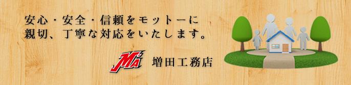 増田工務店のモットー 安心・安全・信頼をモットーに親切、丁寧な対応をいたします。